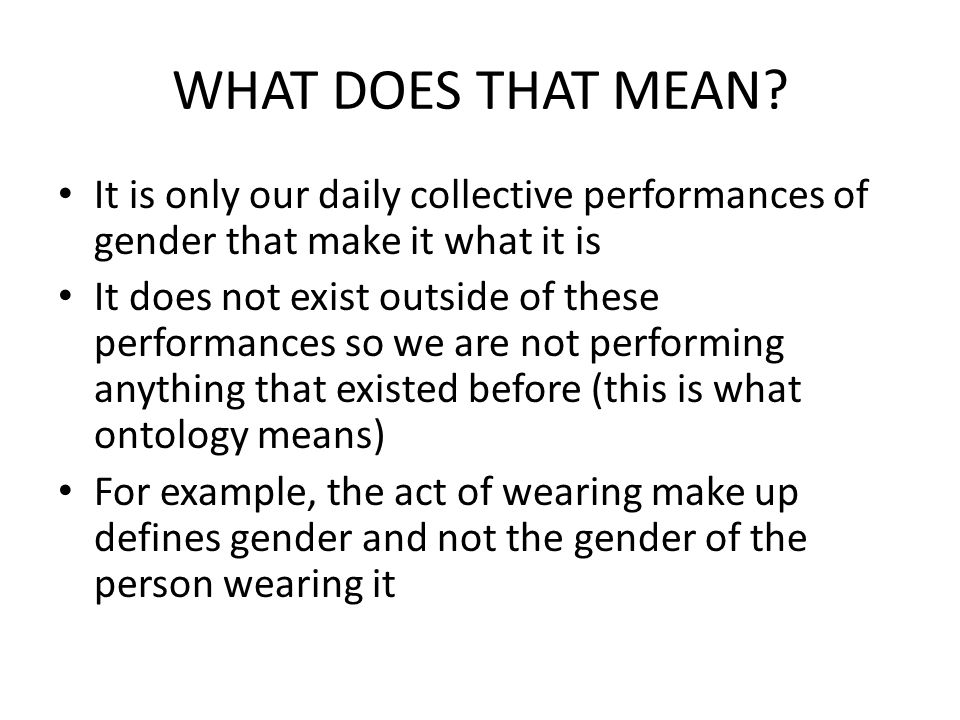 WHAT DOES THAT MEAN It is only our daily collective performances of gender that make it what it is.