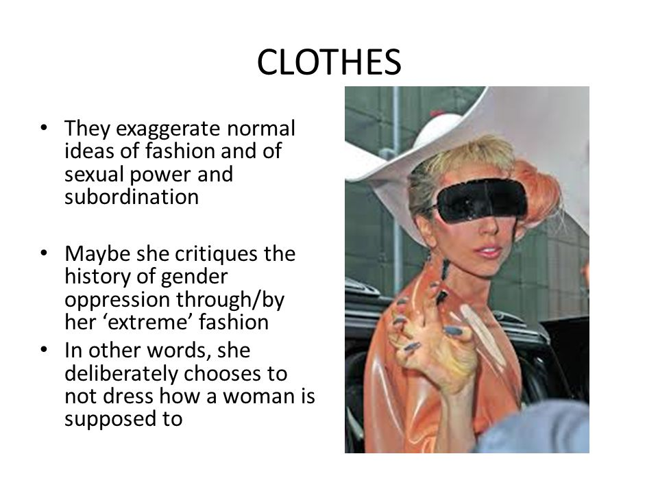 CLOTHES They exaggerate normal ideas of fashion and of sexual power and subordination.