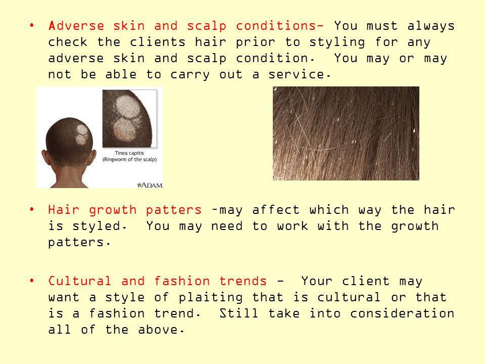 Adverse skin and scalp conditions- You must always check the clients hair prior to styling for any adverse skin and scalp condition. You may or may not be able to carry out a service.