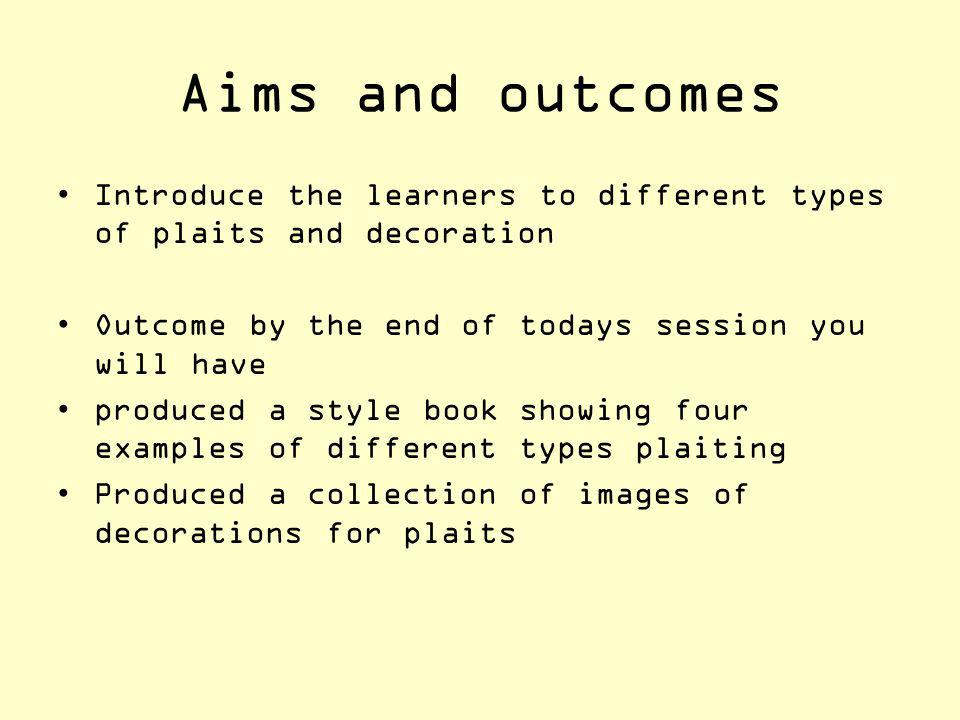 Aims and outcomes Introduce the learners to different types of plaits and decoration. Outcome by the end of todays session you will have.