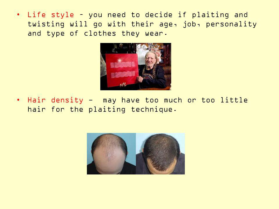 Life style – you need to decide if plaiting and twisting will go with their age, job, personality and type of clothes they wear.