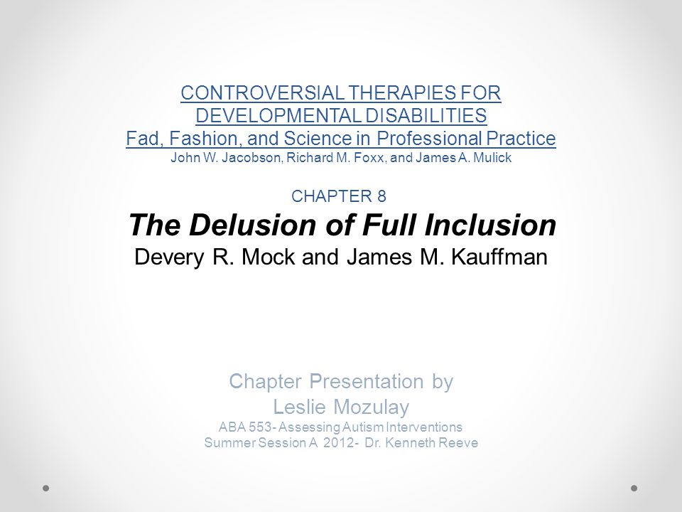 CONTROVERSIAL THERAPIES FOR DEVELOPMENTAL DISABILITIES Fad, Fashion, and Science in Professional Practice John W. Jacobson, Richard M. Foxx, and James A. Mulick CHAPTER 8 The Delusion of Full Inclusion Devery R. Mock and James M. Kauffman