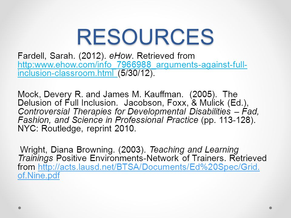 RESOURCES Fardell, Sarah. (2012). eHow. Retrieved from http:www.ehow.com/info_7966988_arguments-against-full-inclusion-classroom.html (5/30/12).