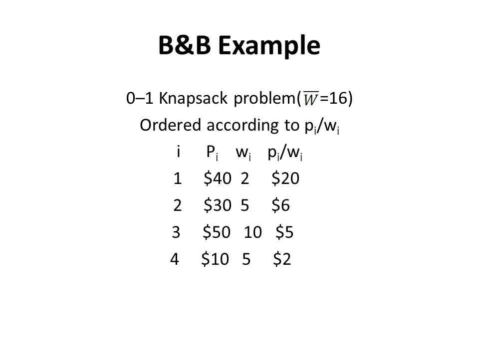 B&B Example 0–1 Knapsack problem( =16) Ordered according to pi/wi i Pi wi pi/wi 1 $40 2 $20 2 $30 5 $6 3 $50 10 $5 4 $10 5 $2