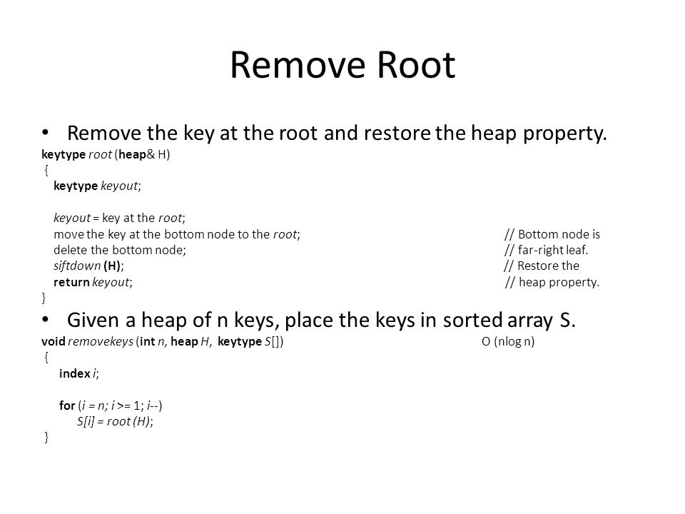 Remove Root Remove the key at the root and restore the heap property.