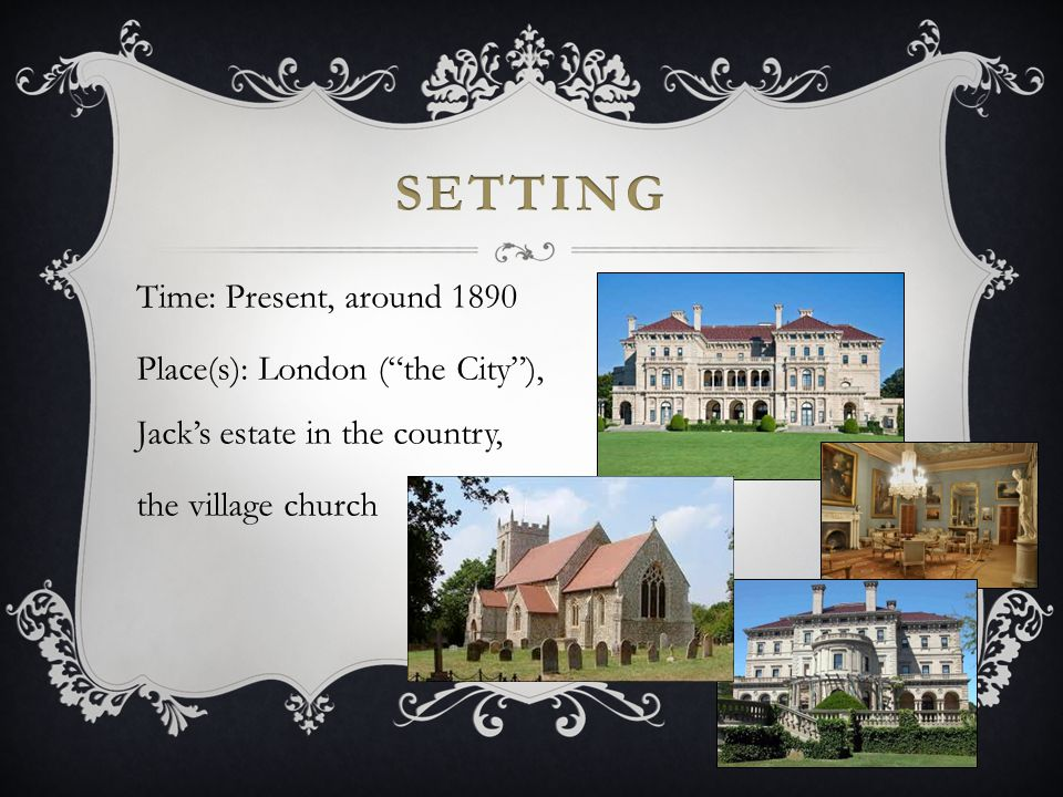 Setting Time: Present, around 1890 Place(s): London ( the City ), Jack's estate in the country, the village church
