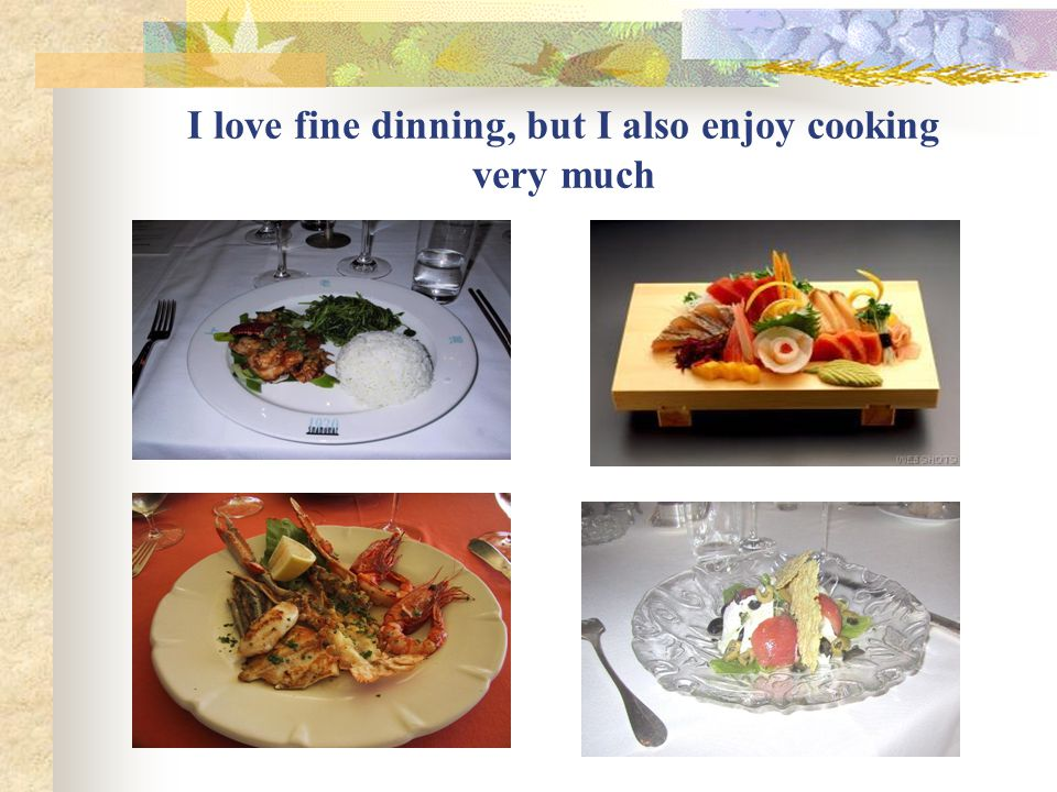I love fine dinning, but I also enjoy cooking very much
