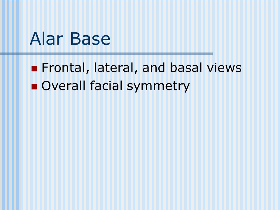 Alar Base Frontal, lateral, and basal views Overall facial symmetry