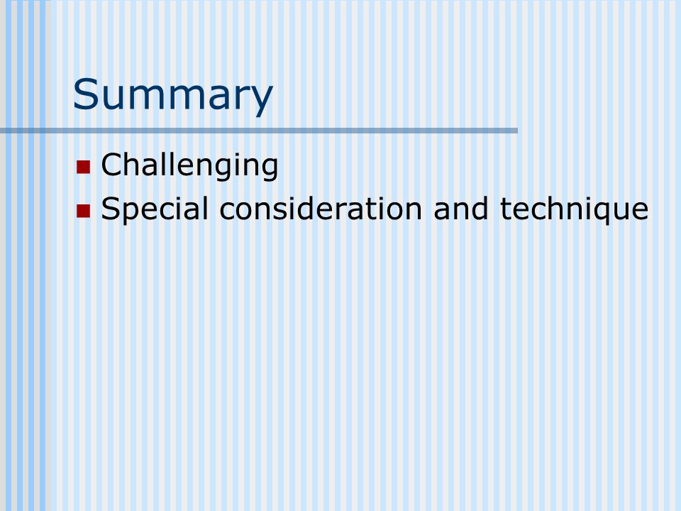 Summary Challenging Special consideration and technique