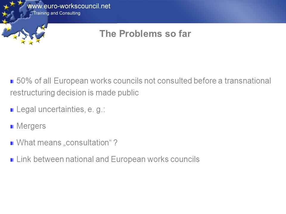 The Problems so far 50% of all European works councils not consulted before a transnational restructuring decision is made public.