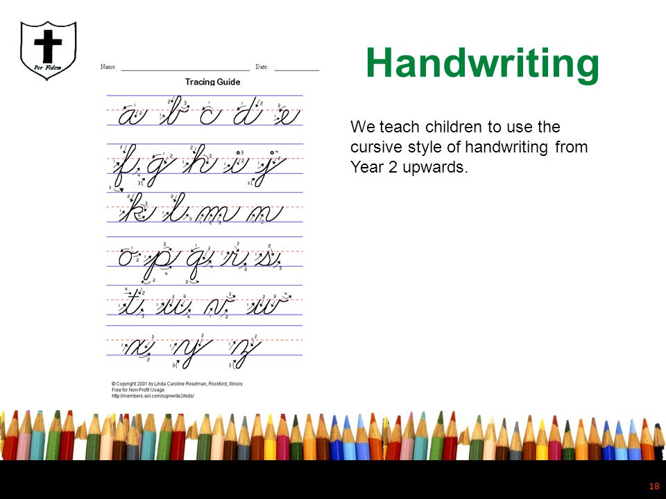 Handwriting We teach children to use the cursive style of handwriting from Year 2 upwards. 18
