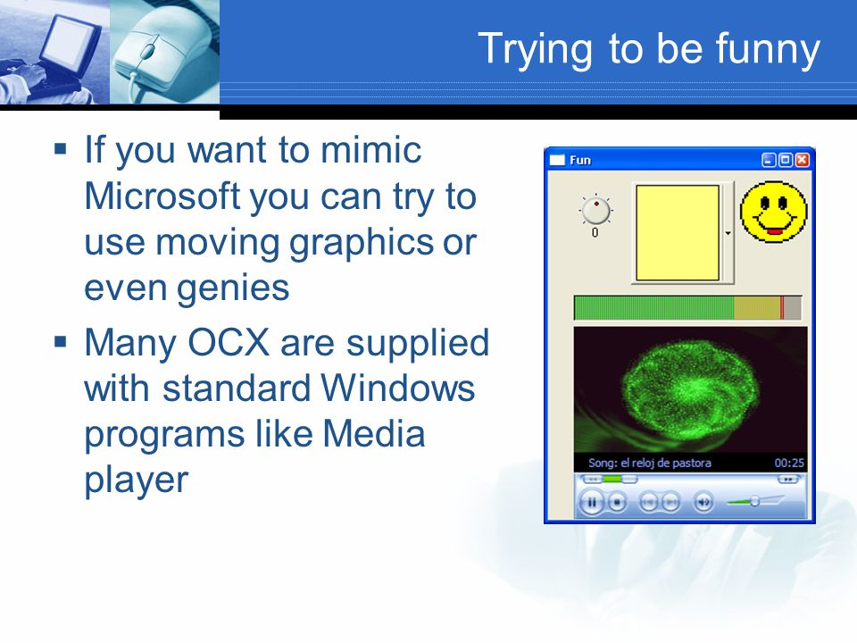 Trying to be funny If you want to mimic Microsoft you can try to use moving graphics or even genies.