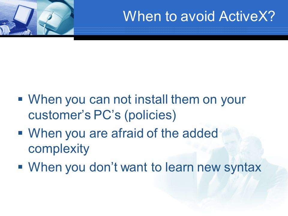 When to avoid ActiveX When you can not install them on your customer's PC's (policies) When you are afraid of the added complexity.