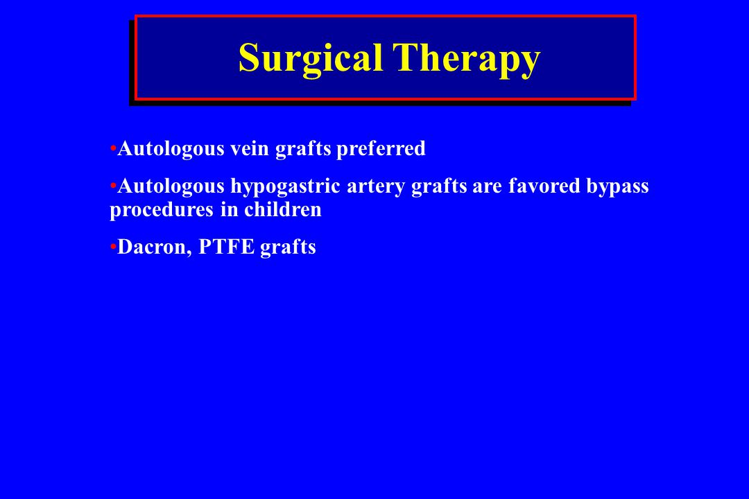 Surgical Therapy Autologous vein grafts preferred