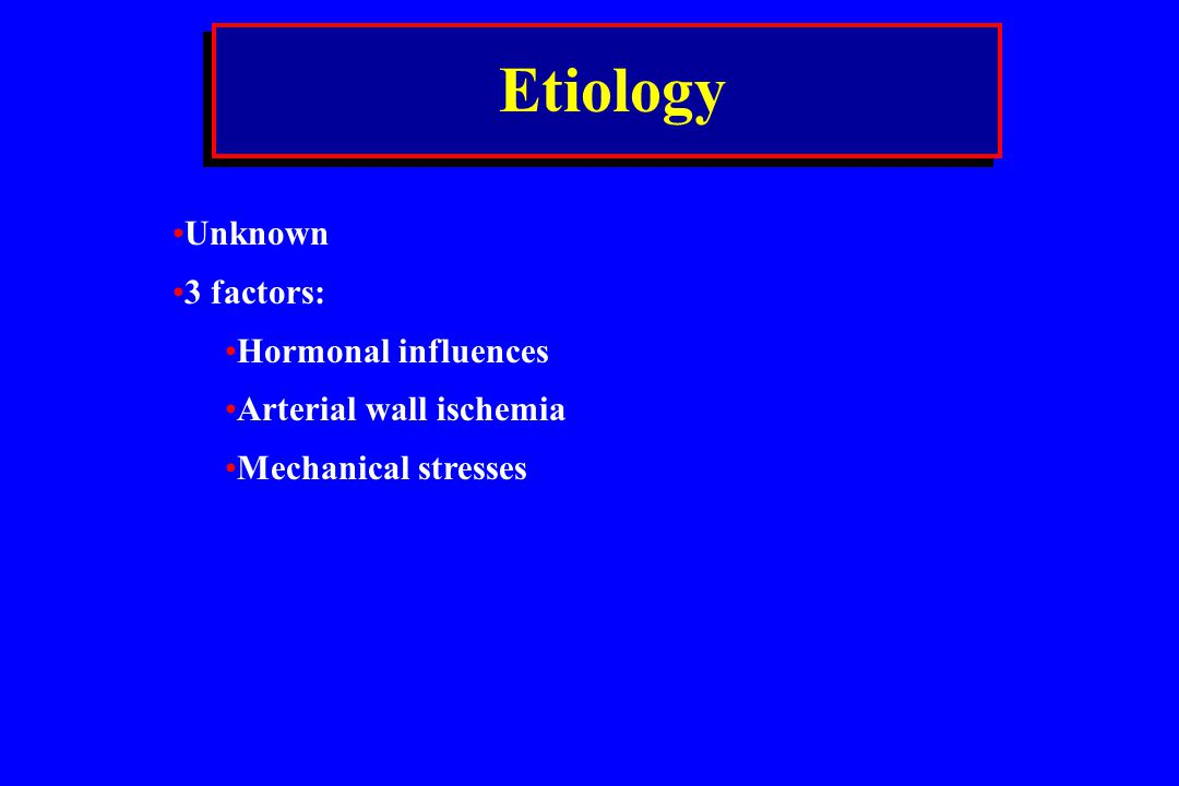 Etiology Unknown 3 factors: Hormonal influences Arterial wall ischemia