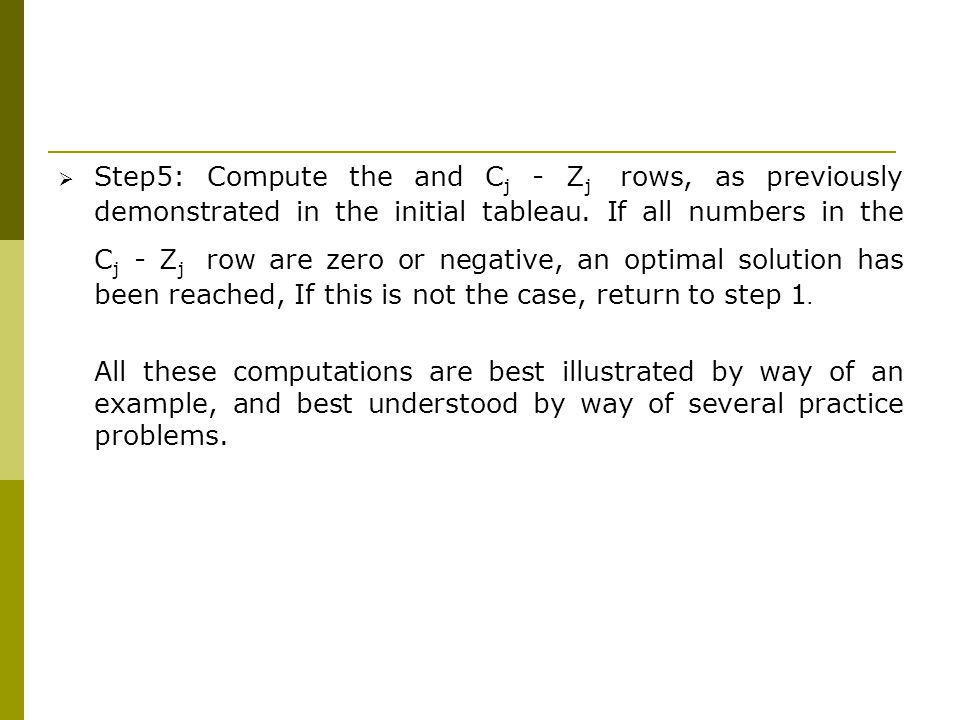 Step5: Compute the and Cj - Zj rows, as previously demonstrated in the initial tableau. If all numbers in the Cj - Zj row are zero or negative, an optimal solution has been reached, If this is not the case, return to step 1.