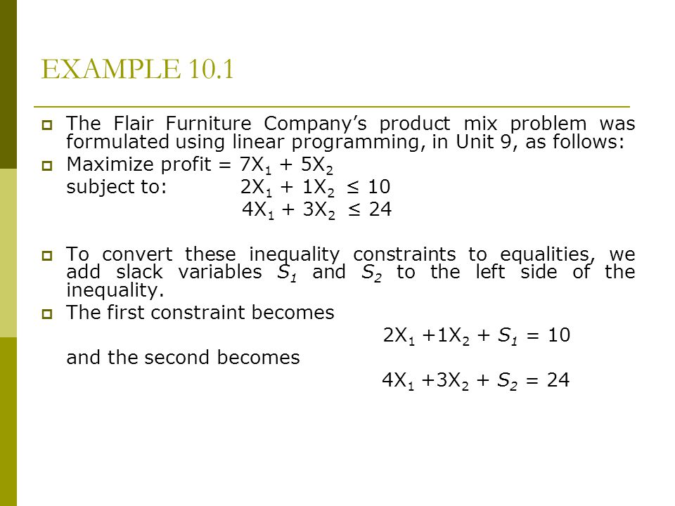 EXAMPLE 10.1 The Flair Furniture Company's product mix problem was formulated using linear programming, in Unit 9, as follows: