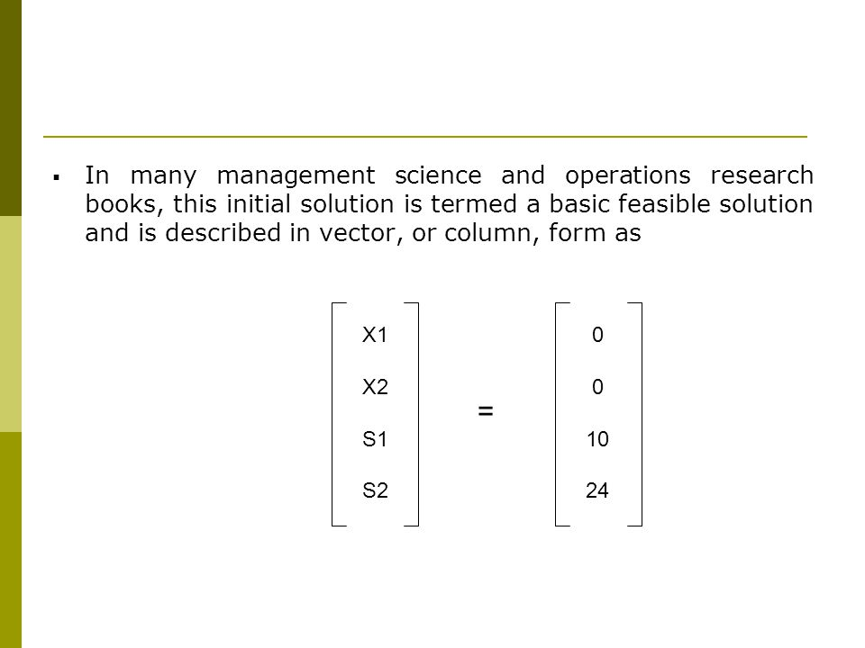 In many management science and operations research books, this initial solution is termed a basic feasible solution and is described in vector, or column, form as