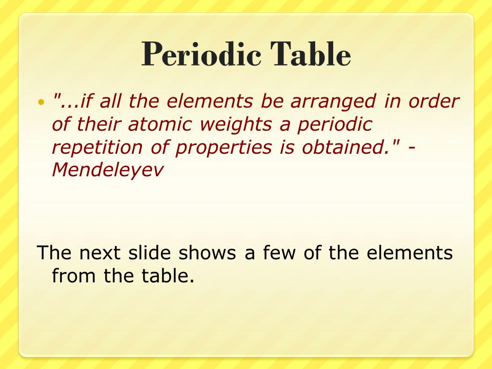 Periodic Table ...if all the elements be arranged in order of their atomic weights a periodic repetition of properties is obtained. - Mendeleyev.