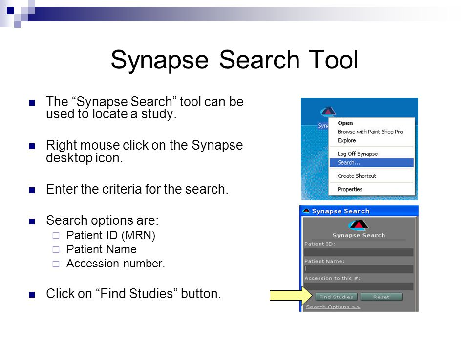 Synapse Search Tool The Synapse Search tool can be used to locate a study. Right mouse click on the Synapse desktop icon.