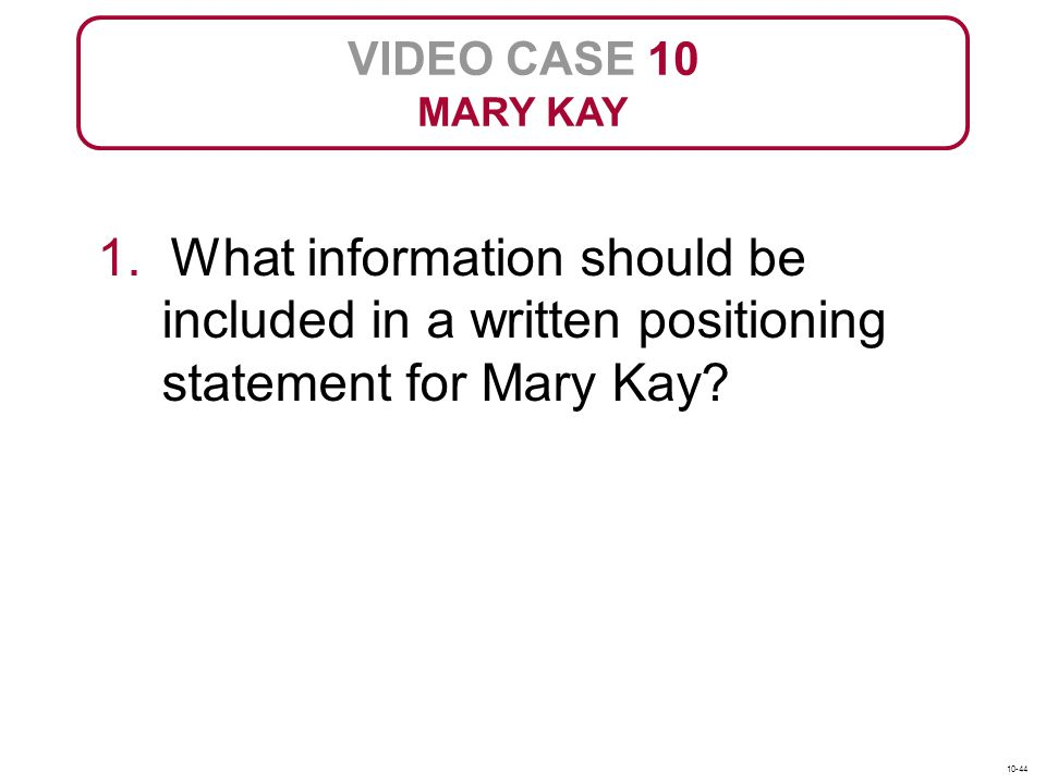VIDEO CASE 10 MARY KAY. 1. What information should be included in a written positioning statement for Mary Kay