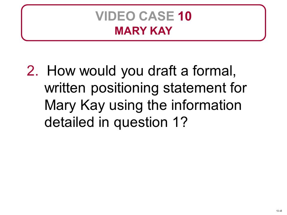 VIDEO CASE 10 MARY KAY. 2. How would you draft a formal, written positioning statement for Mary Kay using the information detailed in question 1