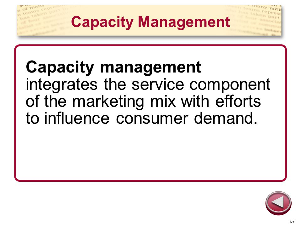 Capacity Management Capacity management integrates the service component of the marketing mix with efforts to influence consumer demand.