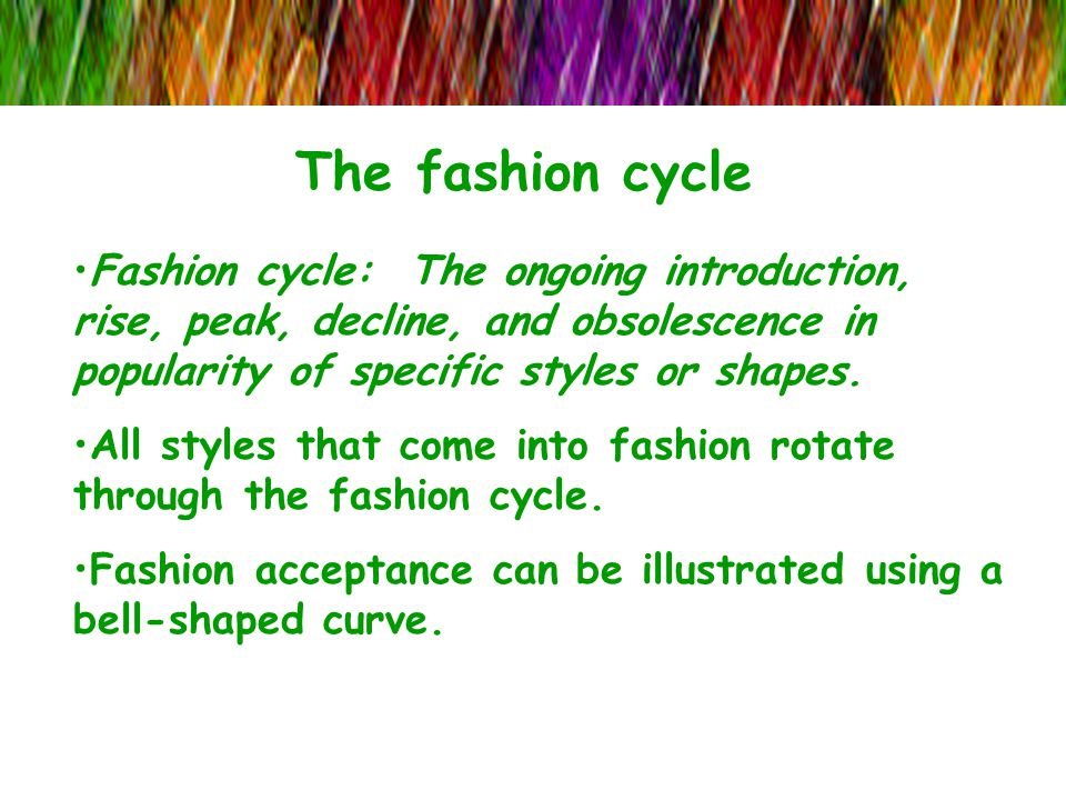 The fashion cycle Fashion cycle: The ongoing introduction, rise, peak, decline, and obsolescence in popularity of specific styles or shapes.