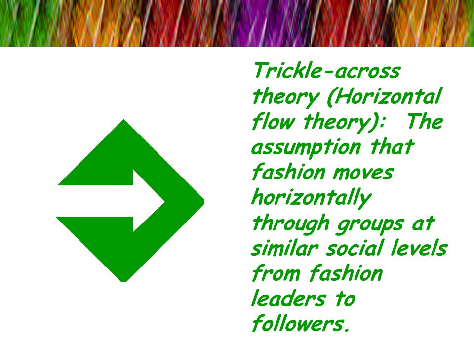 Trickle-across theory (Horizontal flow theory): The assumption that fashion moves horizontally through groups at similar social levels from fashion leaders to followers.