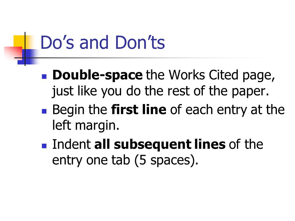 Do's and Don'ts Double-space the Works Cited page, just like you do the rest of the paper. Begin the first line of each entry at the left margin.