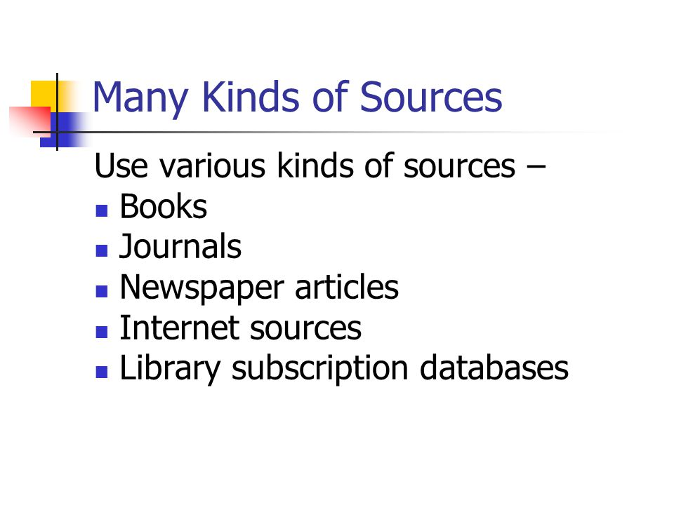 Many Kinds of Sources Use various kinds of sources – Books Journals