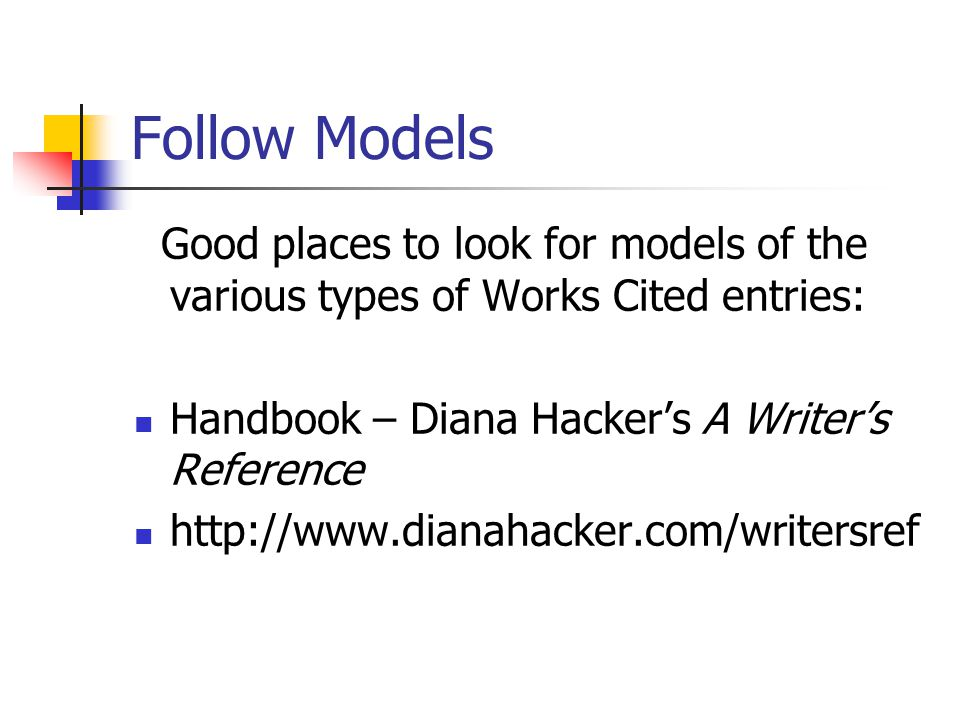 Follow Models Good places to look for models of the various types of Works Cited entries: Handbook – Diana Hacker's A Writer's Reference.