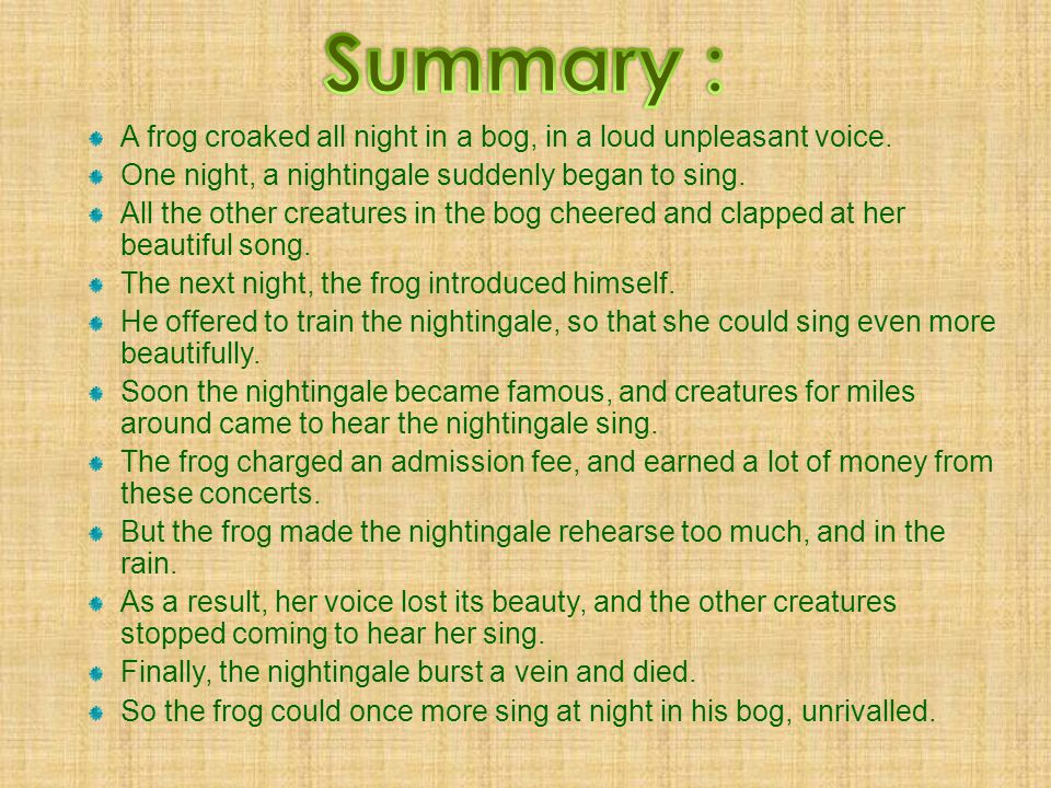 Summary : A frog croaked all night in a bog, in a loud unpleasant voice. One night, a nightingale suddenly began to sing.