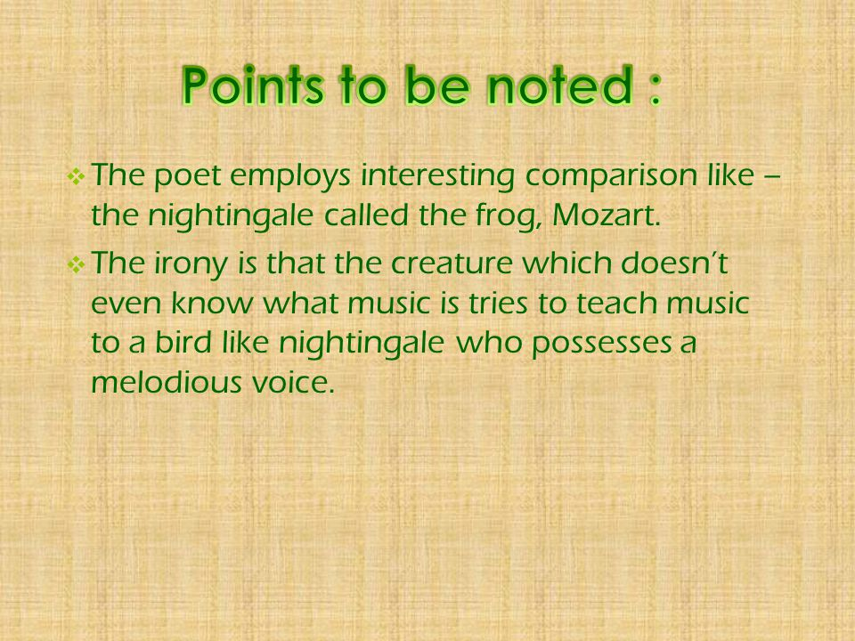 Points to be noted : The poet employs interesting comparison like – the nightingale called the frog, Mozart.