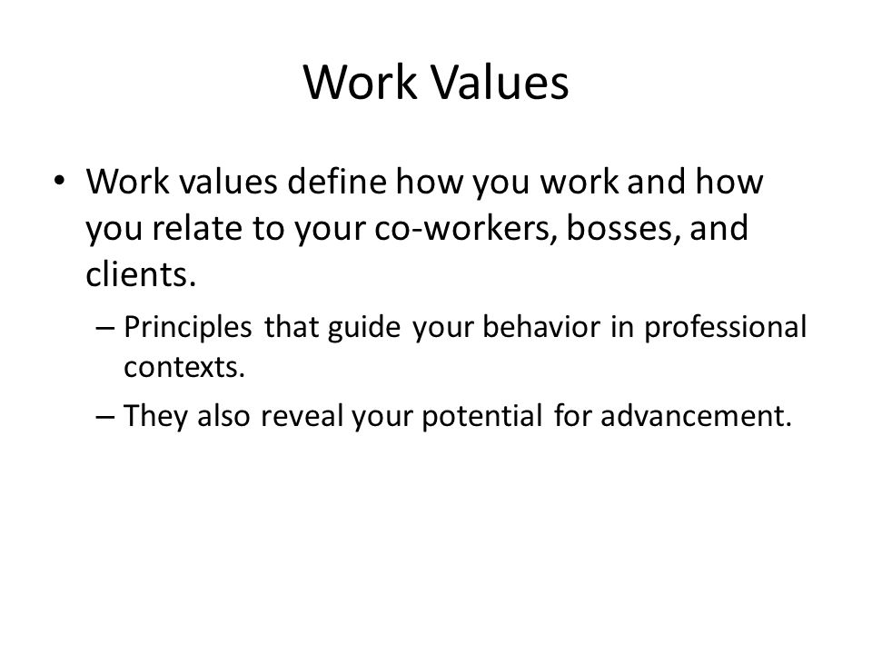Work Values Work values define how you work and how you relate to your co-workers, bosses, and clients.