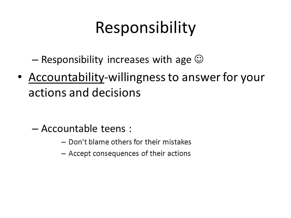 Responsibility Responsibility increases with age  Accountability-willingness to answer for your actions and decisions.