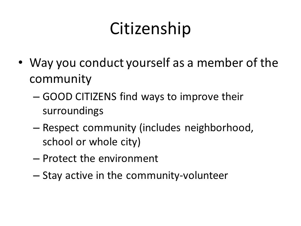 Citizenship Way you conduct yourself as a member of the community