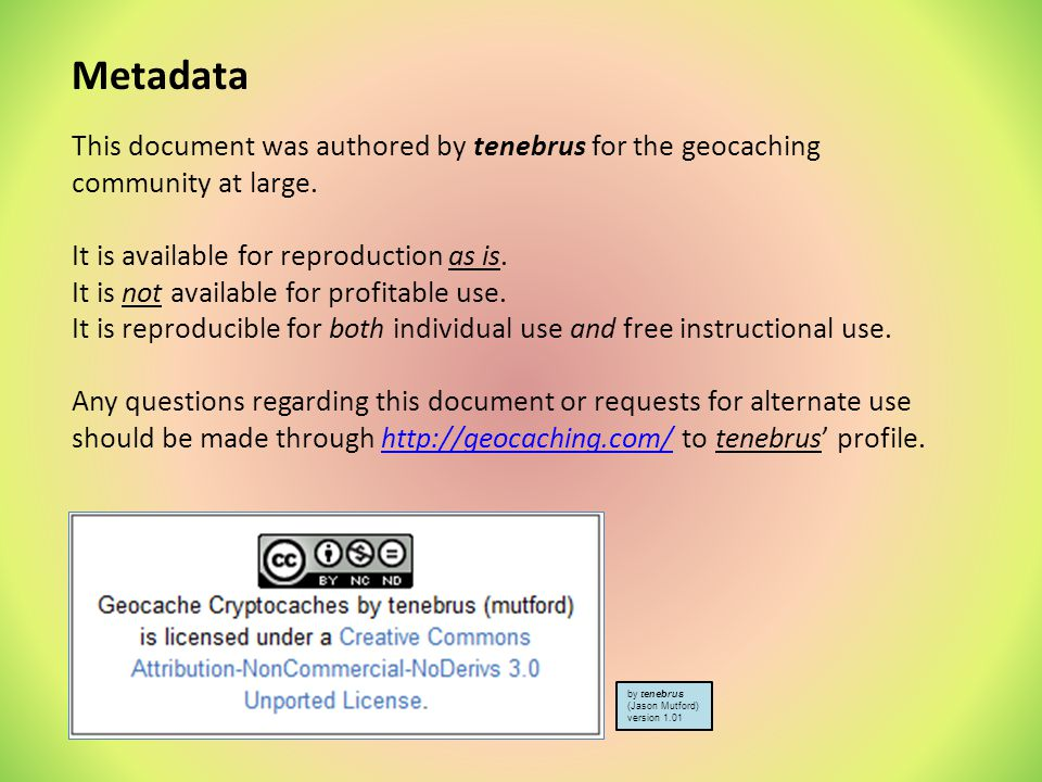 Metadata This document was authored by tenebrus for the geocaching community at large. It is available for reproduction as is.