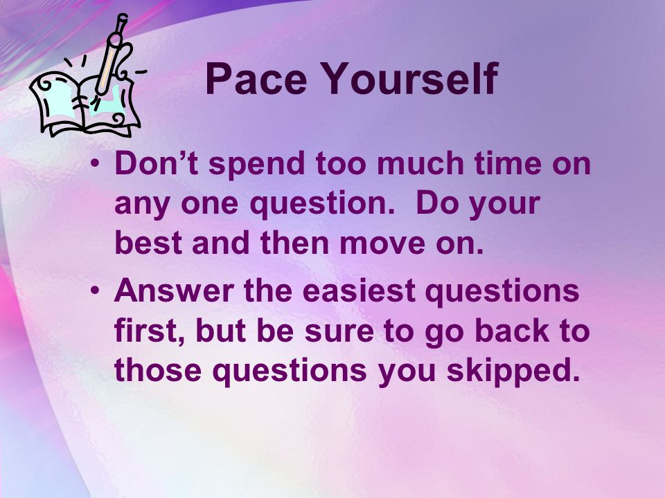 Pace Yourself Don't spend too much time on any one question. Do your best and then move on.