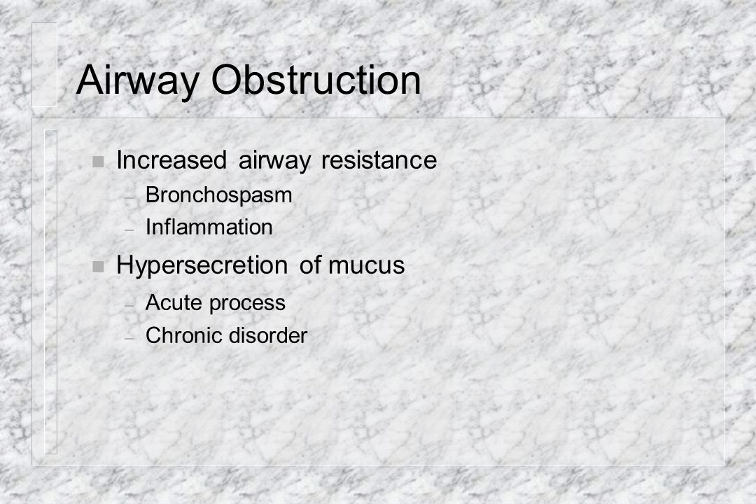 Airway Obstruction Increased airway resistance Hypersecretion of mucus