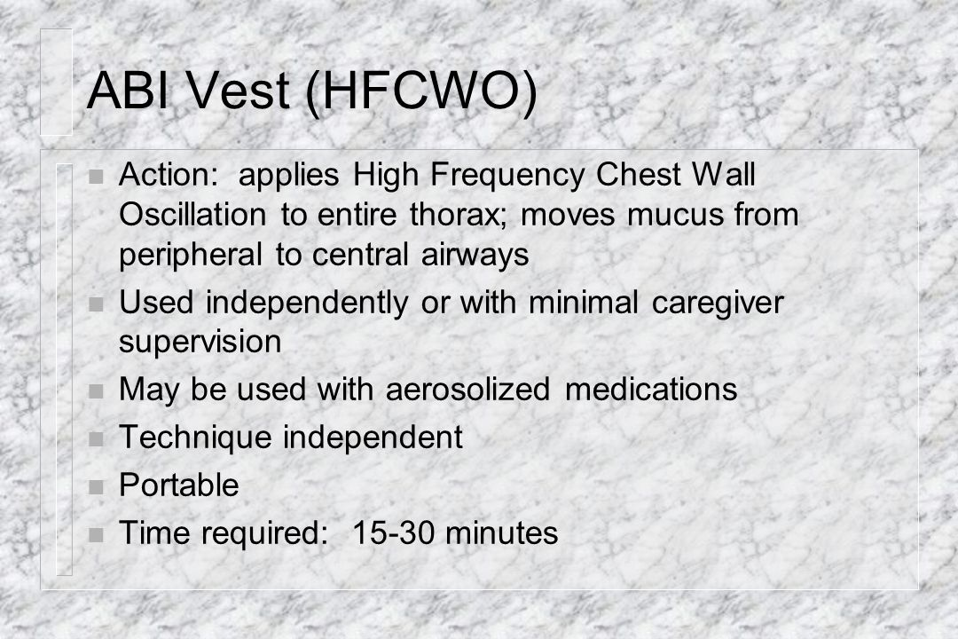 ABI Vest (HFCWO) Action: applies High Frequency Chest Wall Oscillation to entire thorax; moves mucus from peripheral to central airways.