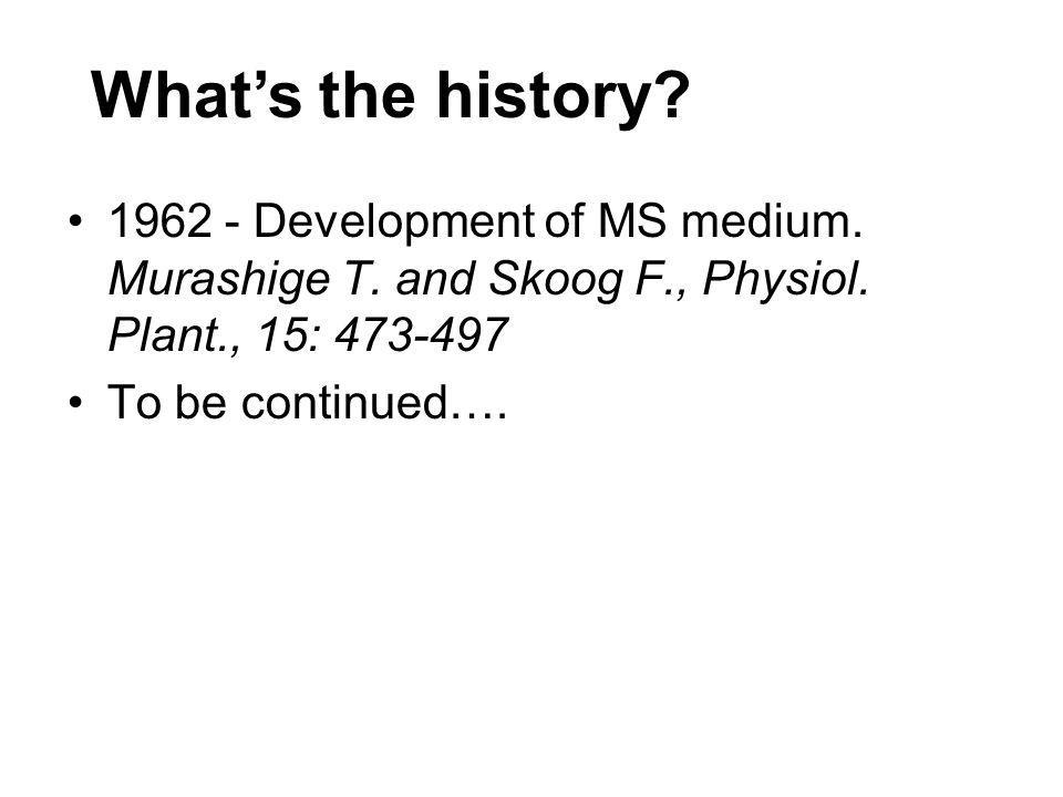 What's the history 1962 - Development of MS medium. Murashige T. and Skoog F., Physiol. Plant., 15: 473-497.
