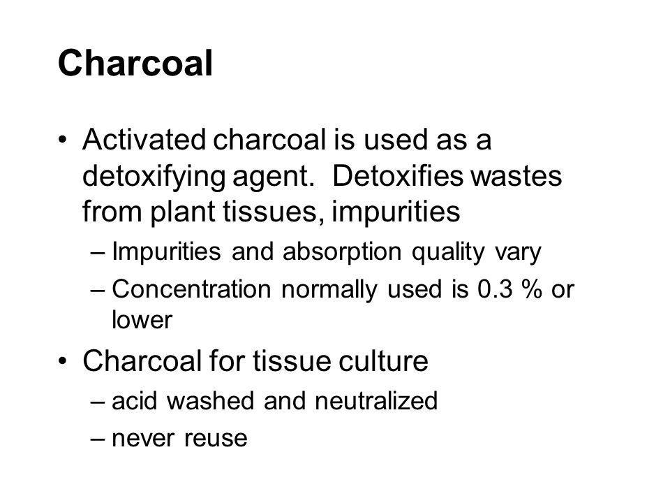 Charcoal Activated charcoal is used as a detoxifying agent. Detoxifies wastes from plant tissues, impurities.