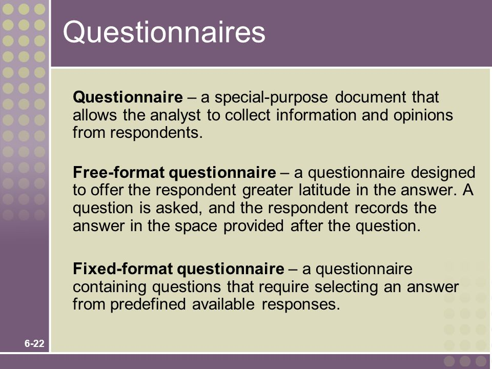 Questionnaires Questionnaire – a special-purpose document that allows the analyst to collect information and opinions from respondents.