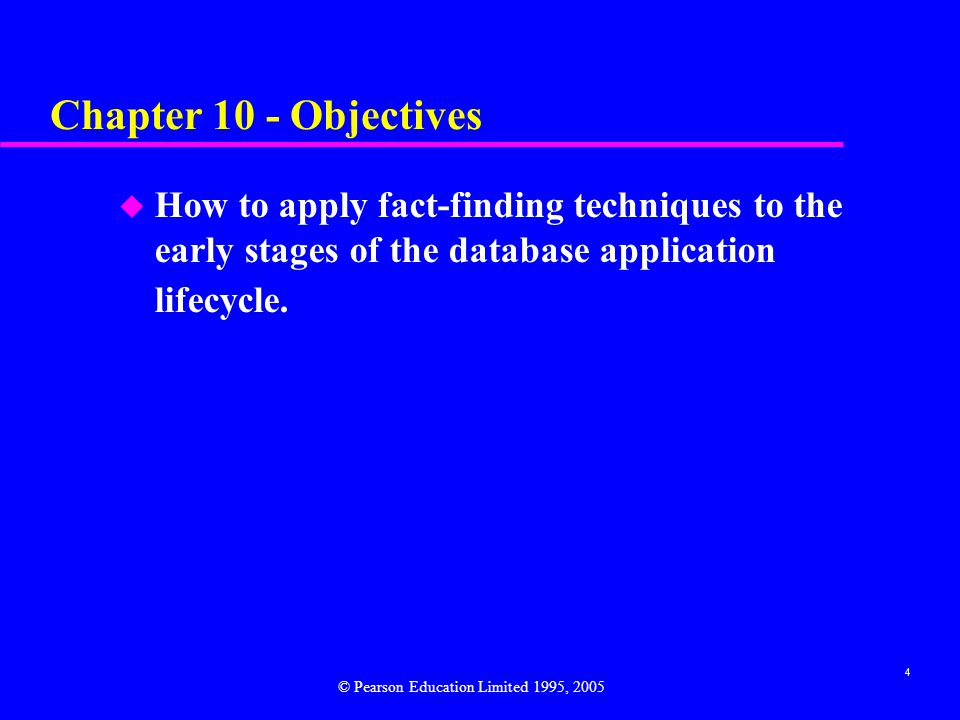Chapter 10 - Objectives How to apply fact-finding techniques to the early stages of the database application lifecycle.