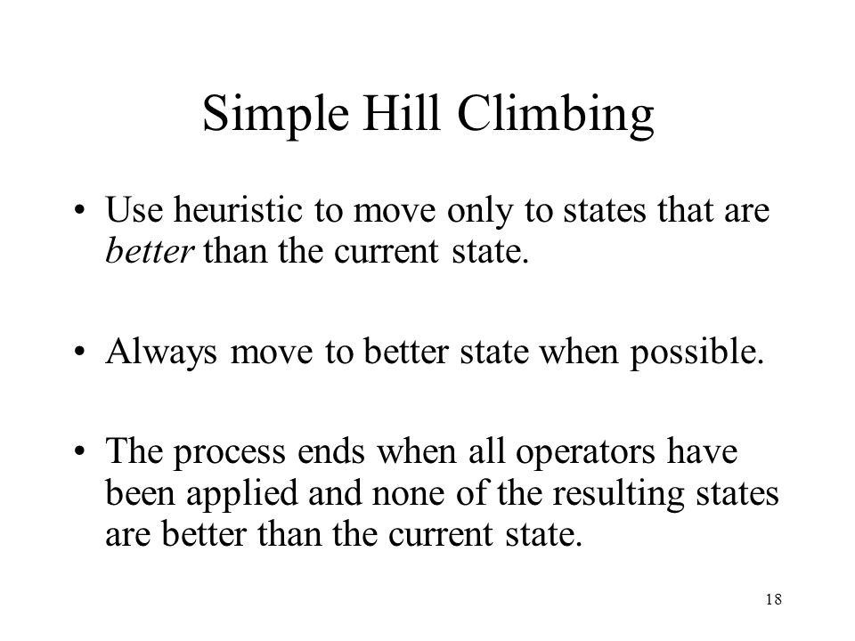 Simple Hill Climbing Use heuristic to move only to states that are better than the current state. Always move to better state when possible.