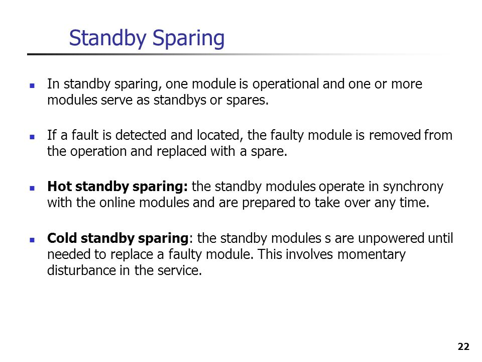 Standby Sparing In standby sparing, one module is operational and one or more modules serve as standbys or spares.