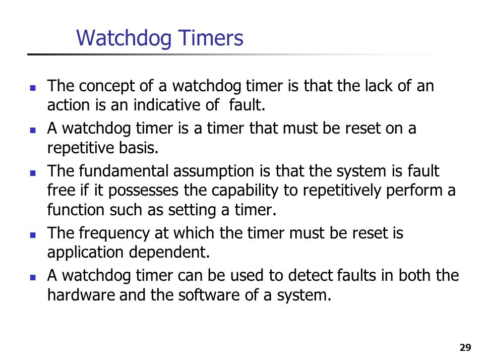 Watchdog Timers The concept of a watchdog timer is that the lack of an action is an indicative of fault.