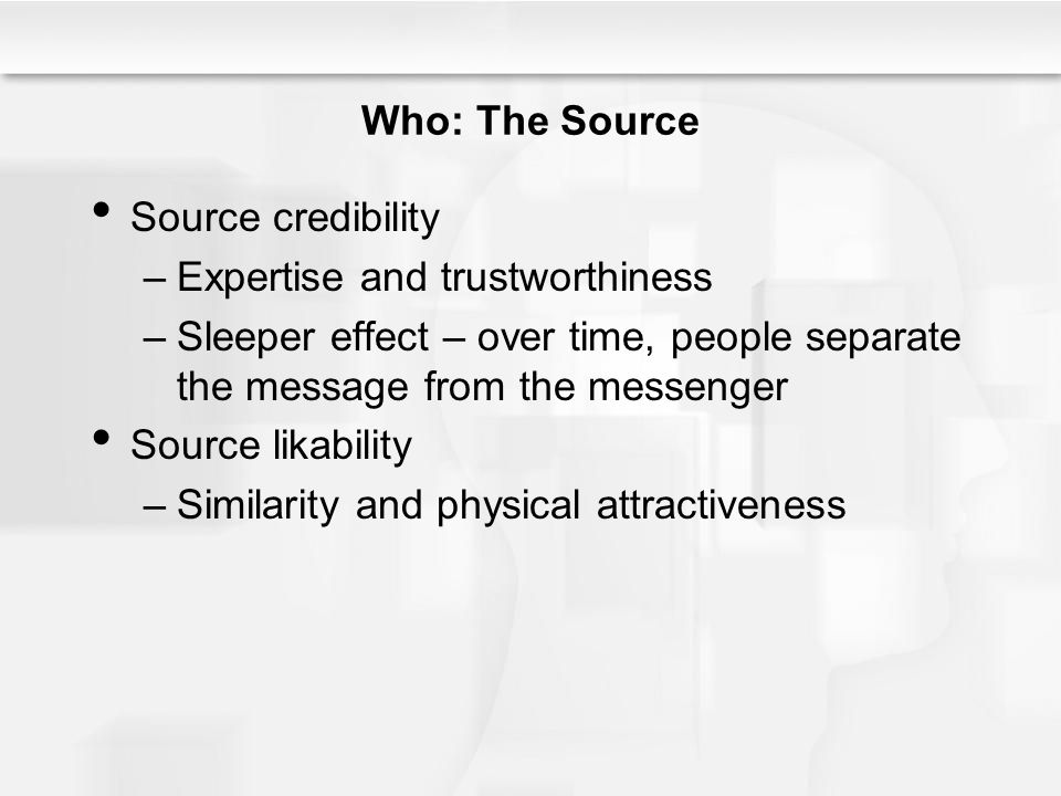 Who: The Source Source credibility. Expertise and trustworthiness. Sleeper effect – over time, people separate the message from the messenger.