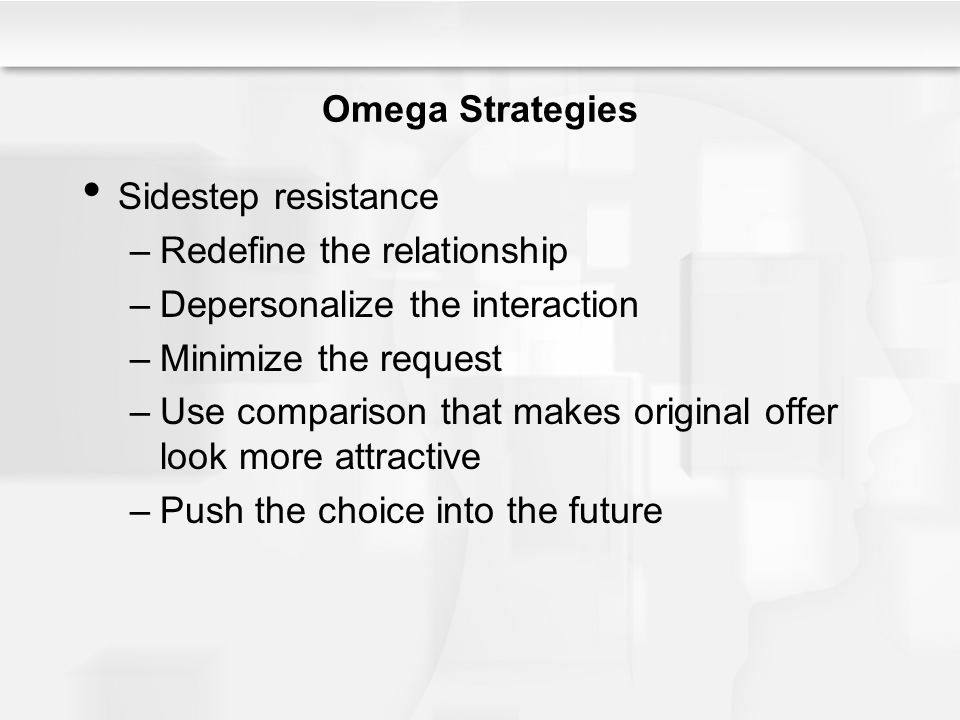 Omega Strategies Sidestep resistance. Redefine the relationship. Depersonalize the interaction. Minimize the request.